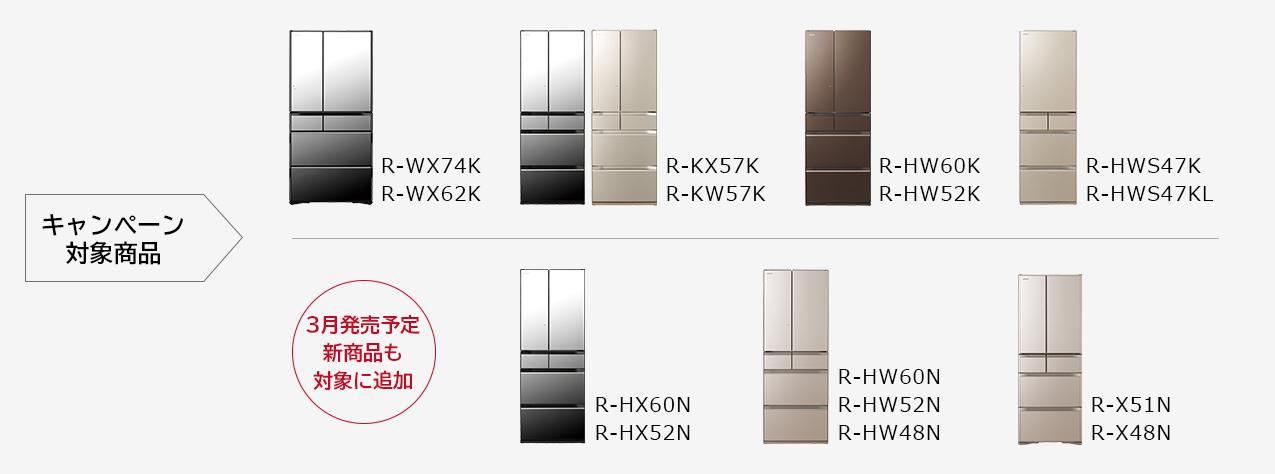 キャンペーン対象機種 R-WX74K、R-WX62K、R-KX57K、R-KW57K、R-HW60K、R-HW52K、R-HWS47K、R-HWS47KL 3月発売予定新商品追加 R-HX60N、R-HX52N、R-HW60N、R-HW52N、R-HW48N、R-X51N、R-X48N